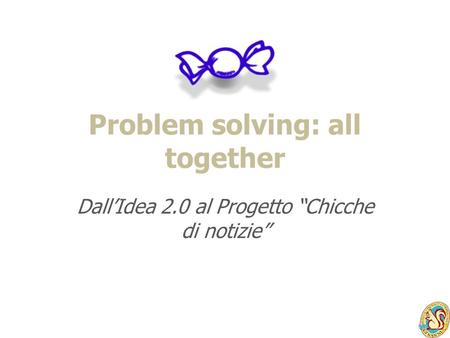 Problem solving: all together DallIdea 2.0 al Progetto Chicche di notizie.