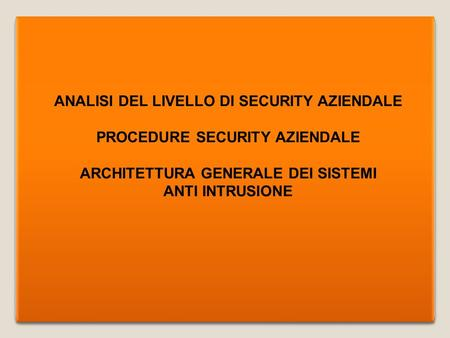 ANALISI DEL LIVELLO DI SECURITY AZIENDALE PROCEDURE SECURITY AZIENDALE ARCHITETTURA GENERALE DEI SISTEMI ANTI INTRUSIONE ANALISI DEL LIVELLO DI SECURITY.
