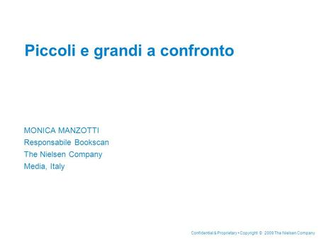 Confidential & Proprietary Copyright © 2009 The Nielsen Company Piccoli e grandi a confronto MONICA MANZOTTI Responsabile Bookscan The Nielsen Company.