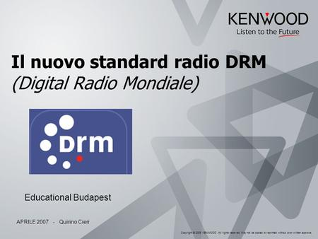 Copyright © 2005 KENWOOD All rights reserved. May not be copied or reprinted without prior written approval. Il nuovo standard radio DRM (Digital Radio.
