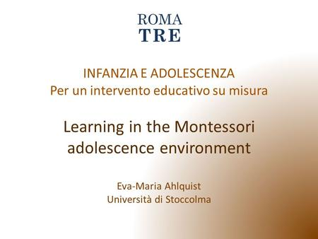 INFANZIA E ADOLESCENZA Per un intervento educativo su misura Learning in the Montessori adolescence environment Eva-Maria Ahlquist Università di Stoccolma.