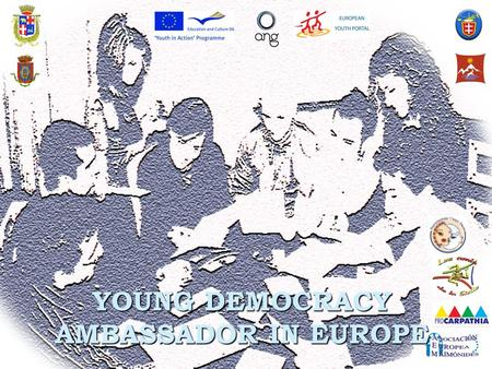 YOUNG DEMOCRACY AMBASSADOR IN EUROPE. Young Democracy Ambassador in Europe is a project: Financed by U.E., Education and Culture DG within Youth in Action.