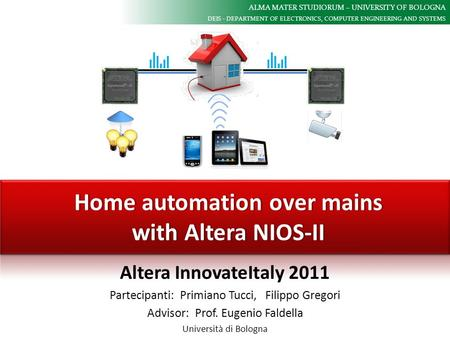 ALMA MATER STUDIORUM – UNIVERSITY OF BOLOGNA DEIS - DEPARTMENT OF ELECTRONICS, COMPUTER ENGINEERING AND SYSTEMS Home automation over mains with Altera.