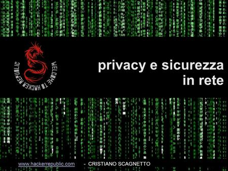 Privacy e sicurezza in rete www.hackerrepublic.comwww.hackerrepublic.com- CRISTIANO SCAGNETTO.