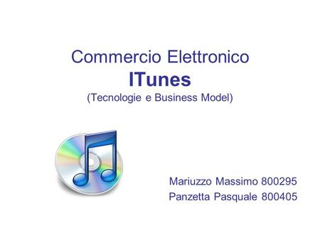 Commercio Elettronico ITunes (Tecnologie e Business Model) Mariuzzo Massimo 800295 Panzetta Pasquale 800405.