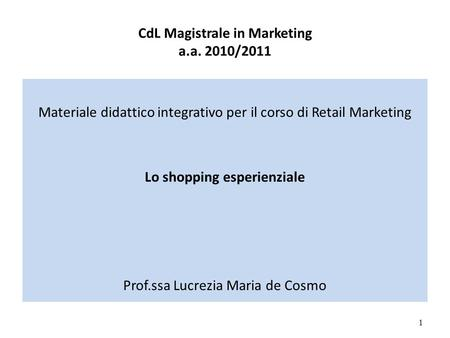 CdL Magistrale in Marketing a.a. 2010/2011 Materiale didattico integrativo per il corso di Retail Marketing Lo shopping esperienziale Prof.ssa Lucrezia.