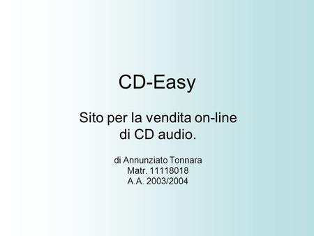 CD-Easy Sito per la vendita on-line di CD audio. di Annunziato Tonnara Matr. 11118018 A.A. 2003/2004.