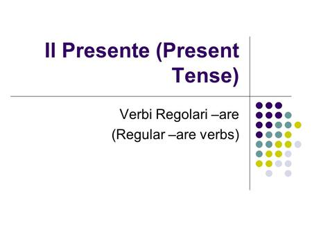 Il Presente (Present Tense) Verbi Regolari –are (Regular –are verbs)
