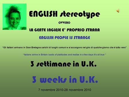 3 settimane in U.K. 3 weeks in U.K. 7 novembre 2010-28 novembre 2010 ENGLISH stereotype OVVERO LA GENTE INGLESE E PROPRIO STRANA ENGLISH PEOPLE IS STRANGE.