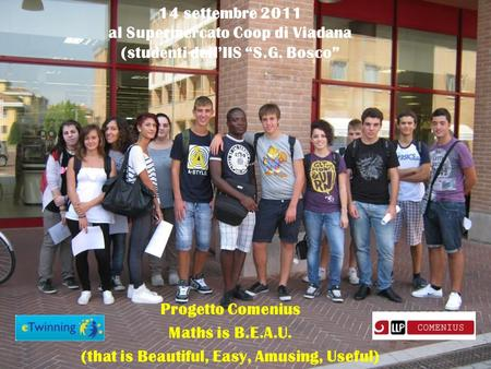 Progetto Comenius Maths is B.E.A.U. (that is Beautiful, Easy, Amusing, Useful) 14 settembre 2011 al Supermercato Coop di Viadana (studenti dellIIS S.G.