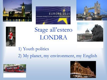 Stage allestero LONDRA 1) Youth politics 2) My planet, my environment, my English.