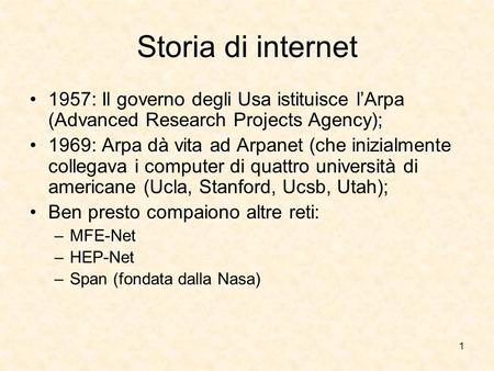 Storia di internet 1957: Il governo degli Usa istituisce l'Arpa (Advanced Research Projects Agency); 1969: Arpa dà vita ad Arpanet (che inizialmente collegava.