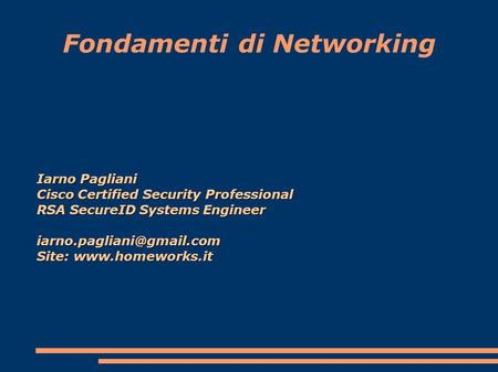 Fondamenti di Networking Iarno Pagliani Cisco Certified Security Professional RSA SecureID Systems Engineer Site: