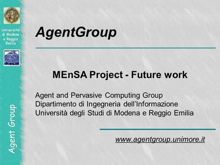 AgentGroup MEnSA Project - Future work Agent and Pervasive Computing Group Dipartimento di Ingegneria dellInformazione Università degli Studi di Modena.