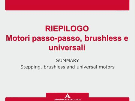 SUMMARY Stepping, brushless and universal motors RIEPILOGO Motori passo-passo, brushless e universali RIEPILOGO Motori passo-passo, brushless e universali.