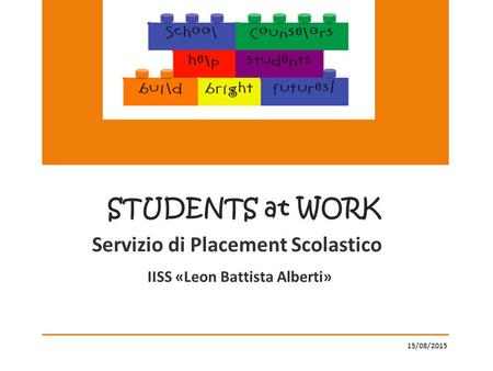 Servizio di Placement Scolastico IISS «Leon Battista Alberti» 15/08/2015 STUDENTS at WORK.