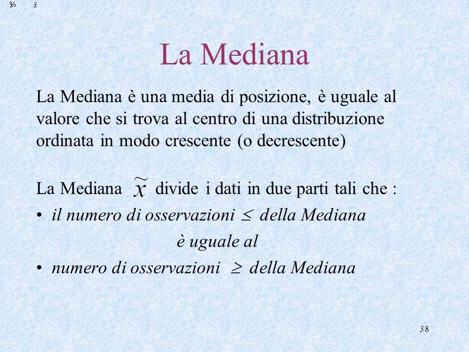 38 La Mediana La Mediana è una media di posizione, è uguale al valore che si trova al centro di una distribuzione ordinata in modo crescente (o decrescente) La Mediana divide i dati in due parti tali che : il numero di osservazioni della Mediana è uguale al numero di osservazioni della Mediana
