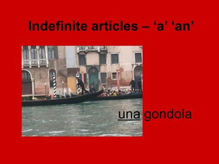 Una gondola Indefinite articles – 'a' 'an'. il libro the book un libro a book unil 