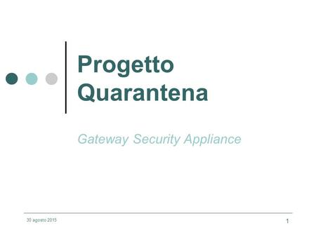 30 agosto 2015 1 Progetto Quarantena Gateway Security Appliance.