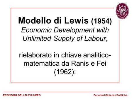 Modello di Lewis (1954) Economic Development with Unlimited Supply of Labour, rielaborato in chiave analitico- matematica da Ranis e Fei (1962): ECONOMIA.