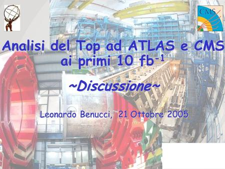 Analisi del Top ad ATLAS e CMS ai primi 10 fb -1 ~Discussione~ Leonardo Benucci, 21 Ottobre 2005.
