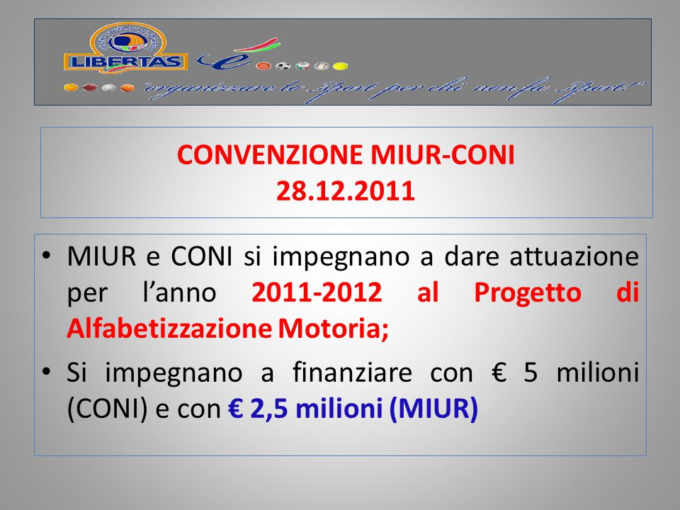 CONVENZIONE MIUR-CONI in corso Dal Budget CONI 2013 approvato dal CN del 30.10 2012, per il progetto di alfabetizzazione motoria per il 2013: dal MIUR€ 2.500.000 dalla PdCM€ 2.000.000 dal CONI€ 7.500.000 totale di € 12.000.000