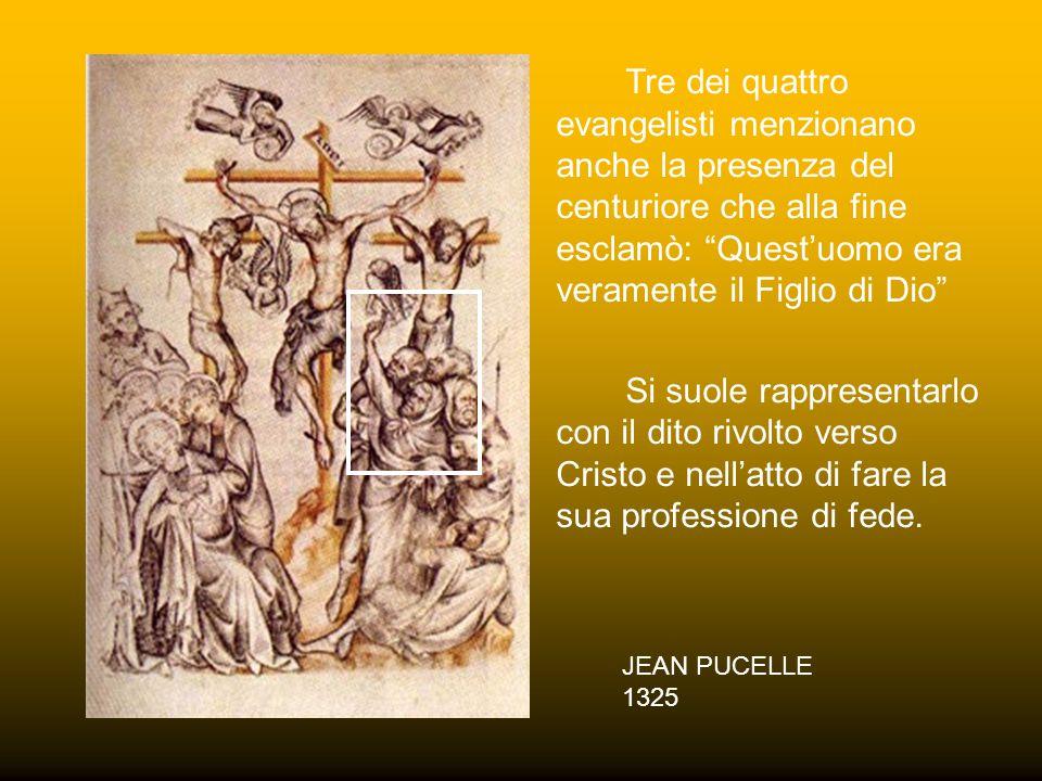 JEAN PUCELLE 1325 Tre dei quattro evangelisti menzionano anche la presenza del centuriore che alla fine esclamò: Quest'uomo era veramente il Figlio di Dio Si suole rappresentarlo con il dito rivolto verso Cristo e nell'atto di fare la sua professione di fede.
