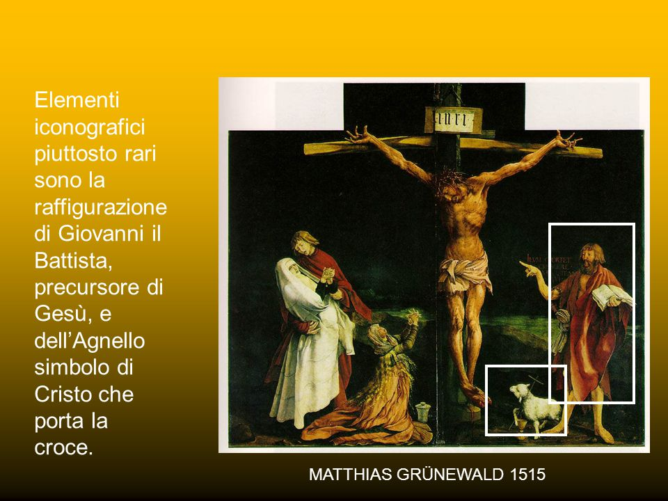 MATTHIAS GRÜNEWALD 1515 Elementi iconografici piuttosto rari sono la raffigurazione di Giovanni il Battista, precursore di Gesù, e dell'Agnello simbolo di Cristo che porta la croce.