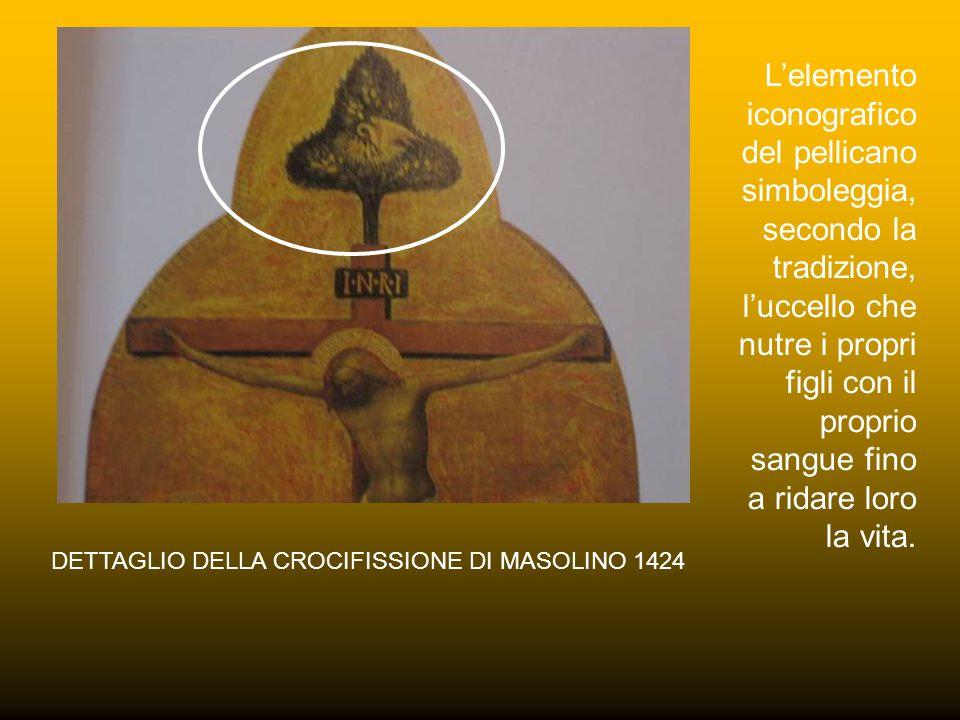 DETTAGLIO DELLA CROCIFISSIONE DI MASOLINO 1424 L'elemento iconografico del pellicano simboleggia, secondo la tradizione, l'uccello che nutre i propri figli con il proprio sangue fino a ridare loro la vita.