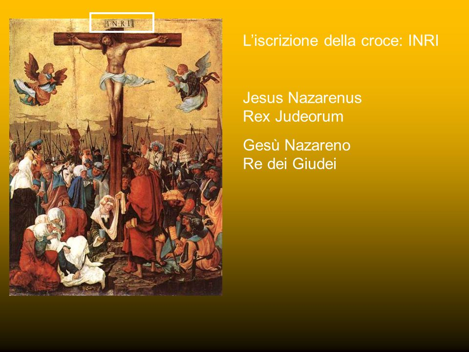L'iscrizione della croce: INRI Jesus Nazarenus Rex Judeorum Gesù Nazareno Re dei Giudei