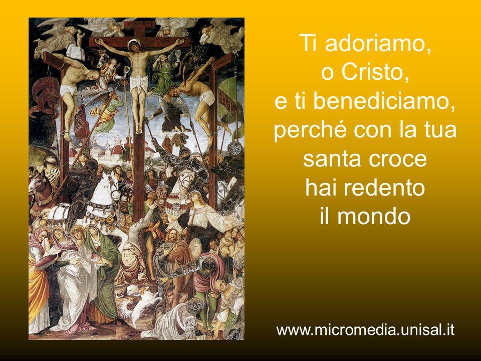 Ti adoriamo, o Cristo, e ti benediciamo, perché con la tua santa croce hai redento il mondo www.micromedia.unisal.it