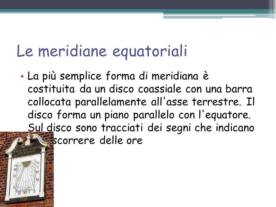 Le meridiane equatoriali La più semplice forma di meridiana è costituita da un disco coassiale con una barra collocata parallelamente all asse terrestre.