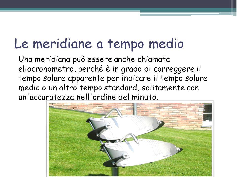 Le meridiane a tempo medio Una meridiana può essere anche chiamata eliocronometro, perché è in grado di correggere il tempo solare apparente per indicare il tempo solare medio o un altro tempo standard, solitamente con un accuratezza nell ordine del minuto.