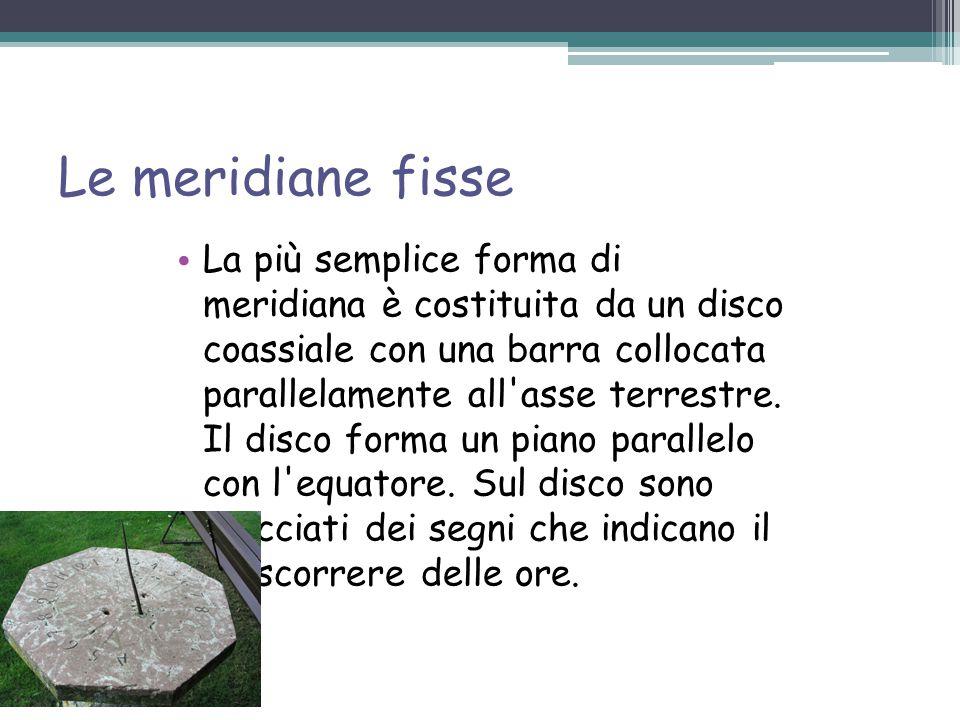 Le meridiane fisse La più semplice forma di meridiana è costituita da un disco coassiale con una barra collocata parallelamente all asse terrestre.