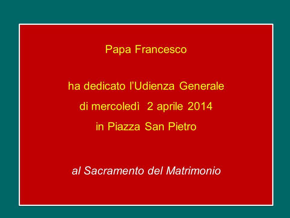 Papa Francesco ha dedicato l'Udienza Generale di mercoledì 2 aprile 2014 in Piazza San Pietro al Sacramento del Matrimonio Papa Francesco ha dedicato l'Udienza Generale di mercoledì 2 aprile 2014 in Piazza San Pietro al Sacramento del Matrimonio