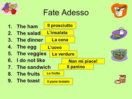 Fate Adesso 1.The ham 2.The salad 3.The dinner 4.The egg 5.The veggies 6.I do not like 7.The sandwich 8.The fruits 9.The toast Il prosciutto L'insalata.