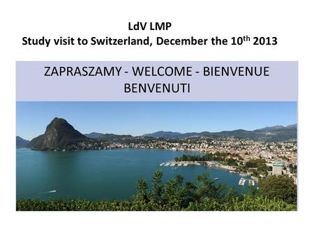 LdV LMP Study visit to Switzerland, December the 10 th 2013 ZAPRASZAMY - WELCOME - BIENVENUE BENVENUTI.