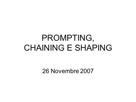 "PROMPTING, CHAINING E SHAPING 26 Novembre 2007. Prompting in inglese significa ""suggerimento, aiuto"""