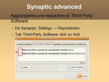 Synaptic advanced Aggiungiamo una repository al Third-Party Software Da Synaptyc Settings → Repositories Tab Third-Party Software click su Add.
