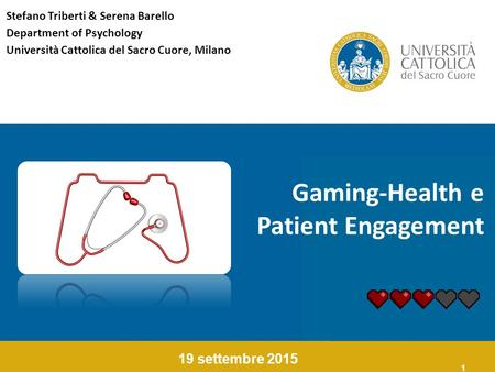 1 Gaming-Health e Patient Engagement 19 settembre 2015 Stefano Triberti & Serena Barello Department of Psychology Università Cattolica del Sacro Cuore,