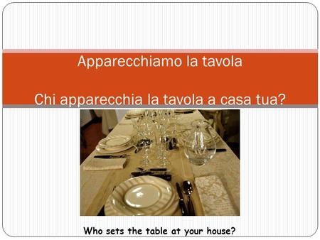 Let's set the table Apparecchiamo la tavola Chi apparecchia la tavola a casa tua? Who sets the table at your house?