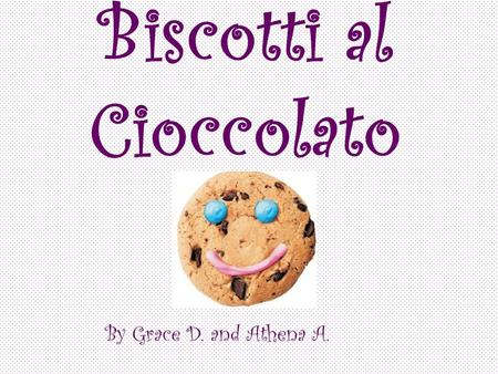 Biscotti al Cioccolato By Grace D. and Athena A..