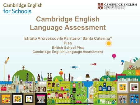 "Cambridge English Language Assessment Istituto Arcivescovile Paritario ""Santa Caterina"" Pisa British School Pisa Cambridge English Language Assessment."