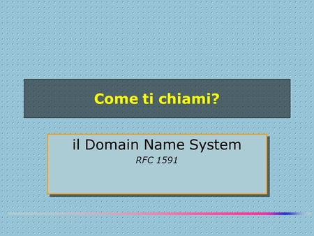 Come ti chiami? il Domain Name System RFC 1591 il Domain Name System RFC 1591.