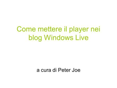 Come mettere il player nei blog Windows Live a cura di Peter Joe.