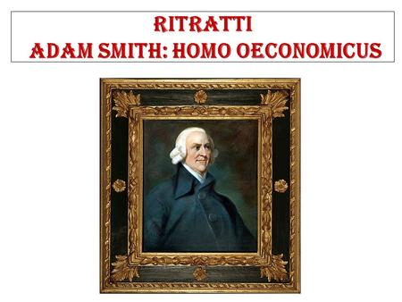 Ritratti Adam Smith: Homo Oeconomicus. Adam Smith (1723-1790) Biografia 1776: An Inquiry into the Nature and Causes of the Wealth of Nations. Provincie.
