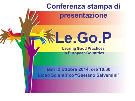 "Conferenza stampa di presentazione Le.Go.P Learing Good Practices in European Countries Bari, 3 ottobre 2014, ore 10.30 Liceo Scientifico ""Gaetano Salvemini"""