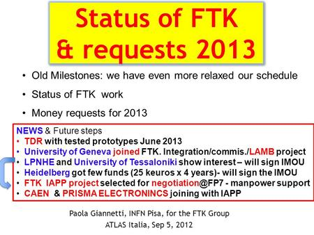 Status of FTK & requests 2013 Paola Giannetti, INFN Pisa, for the FTK Group ATLAS Italia, Sep 5, 2012 Old Milestones: we have even more relaxed our schedule.