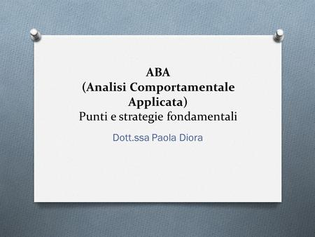 ABA (Analisi Comportamentale Applicata) Punti e strategie fondamentali Dott.ssa Paola Diora.
