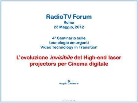 RadioTV Forum Roma 23 Maggio, 2012 4° Seminario sulle tecnologie emergenti Video Technology in Transition L'evoluzione invisibile del High-end laser projectors.